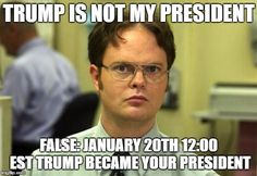 Dwight Schrute   TRUMP IS NOT MY PRESIDENT FALSE: JANUARY 20TH 12:00 EST TRUMP BECAME YOUR PRESIDENT   image tagged in memes,dwight schrute   made w/ Imgflip meme maker
