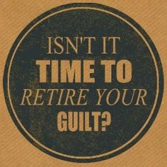 Isn't it time to retire your guilt?