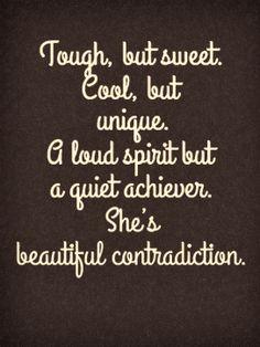 Tough, but sweet. Cool, but unique. A loud spirit but a quiet achiever. she's beautiful contradiction.