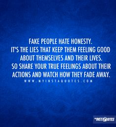 Fake people hate honesty. It's the lies that keep them feeling good about themselves and their lives. So share your true feelings about their actions and watch how they fade away - Quotes, Sayings and Images - myInstaQuotes