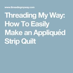 Threading My Way: How To Easily Make an Appliquéd Strip Quilt