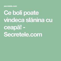 Ce boli poate vindeca slănina cu ceapă! - Secretele.com