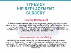 Hip replacement surgery is a procedure in which a doctor surgically removes a painful hip joint with arthritis and replaces it with an artificial joint often made from metal and plastic components. It usually is done when all other treatment options have failed to provide adequate pain relief.