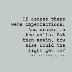 Of course there were imperfections. And cracks in the walls. But then again, how else would the light get in? - AE livelifehappy.com