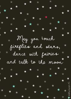 'May you touch fireflies and stars, dance with fairies and talk to the moon'