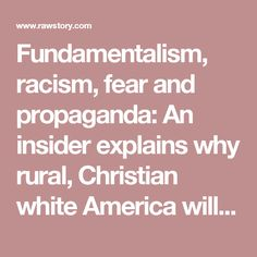 Fundamentalism, racism, fear and propaganda: An insider explains why rural, Christian white America will never change