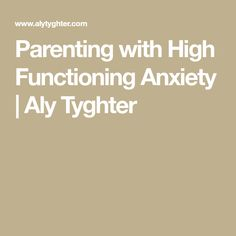 Parenting with High Functioning Anxiety | Aly Tyghter