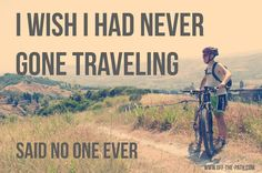 I wish I had never gone traveling - said no one ever