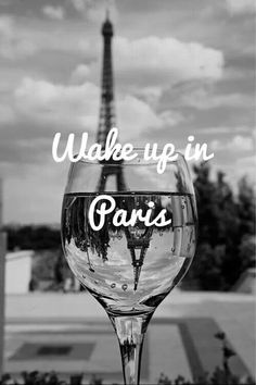Wake up in Paris.  I have woken up in Paris before, and it was surreal and lovely, I hope to do it again one day!