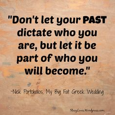 Don't let your past dictate who you are, but let it be part of who you will become. ~My Big Fat Greek Wedding