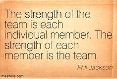 """""""The strength of the team is each individual member...the strength of each member is the team.""""  — COACH PHIL JACKSON - CHICAGO BULLS"""