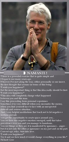 "❥ NAMASTE! by Richard Gere.. ""I wish you happiness."" Sometimes it is very difficult when you encounter the enemy, when you find yourself face to face with an unexpected difficult and serious situation.. And I very helpful meditations that teach not to let negative emotions prevail . You get the opportunity to create space around you . You see how this negative emotion emerged, until that takes precedence over you and you manage to transform.."