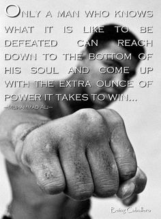 Only a man who knows what it is like to be defeated can reach down to the bottom of his soul and come up with the extra ounce of power it takes to win… –Muhammad Ali–