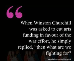 "When Winston Churchill was asked to cut arts funding in favor of the war effort, he simply replied "" Then what are we fighting for?"