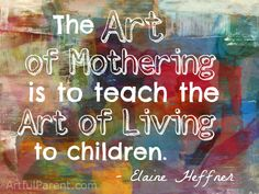 """""""The Art of Mothering is to Teach the Art of Living to Children"""" - Elaine Heffner"""