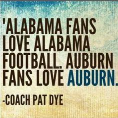 """""""Alabama fans love Alabama football. Auburn fans LOVE Auburn."""" -Coach Pat Dye"""