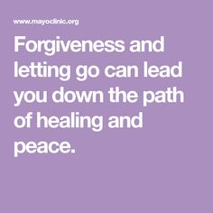 Forgiveness and letting go can lead you down the path of healing and peace.