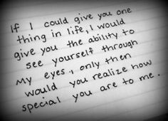 """""""If I could give you one thing in life, I would give you the ability to see yourself through my eyes. Only then would you realize how special you are to me."""" Found on: Vi.sualize.us"""