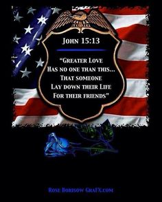 """""""Greater love has no one than this... that someone lay down their life for their friends."""" - John 15:13"""