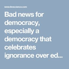 Bad news for democracy, especially a democracy that celebrates ignorance over education. http://www.livescience.com/18706-people-smart-democracy.html