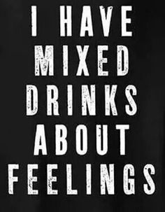 MIXED DRINKS OVER MY FEELINGS because feelings are dumb