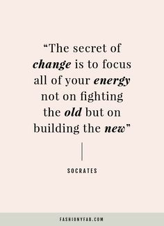 The first month of the year seems like the perfect time to share this quote: The secret of change is to focus on building the new.