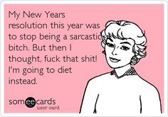 Funny New Year's Ecard: My New Years resolution this year was to stop being a sarcastic bitch. But then I thought, fuck that shit! I'm going to diet instead.
