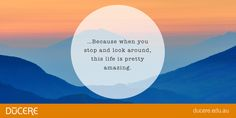 …Because when you stop and look around, this life is pretty amazing.