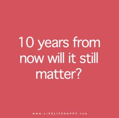 Ask yourself: 10 years from now will it still matter?