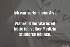 Ich war vorhin beim Arzt. Während der Wartezeit hätte ich selber Medizin studieren können. ... gefunden auf https://www.istdaslustig.de/spruch/2053 #lustig #sprüche #fun #spass