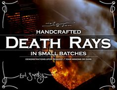 Death Rays / handcrafted in small batches.  Demonstrations available upon request. Your minions or ours.