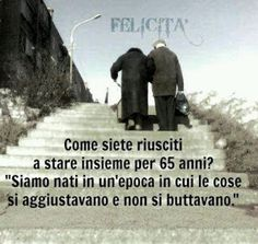"""Felicità: Translation: """"How did you two manage to stay together for 65 years?"""" """"We were born in an epoch in which you adjusted to things, you did not throw them away. Learning Italian, Sentences, Decir No, Einstein, Quotations, Love Quotes, Wisdom, Positivity, Thoughts"""