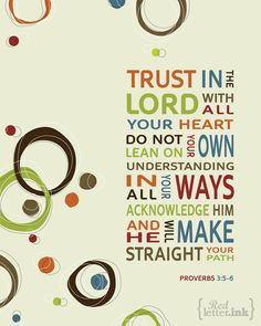 "Proverbs 3:5-6 ""Trust in the Lord with all your heart.  Do not lean on your own understanding. In all your ways acknowledge Him and He will make straight your path."""
