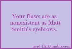 Your flaws are as nonexistent as Matt Smith's eyebrows. See more Doctor Who pick up lines [here].