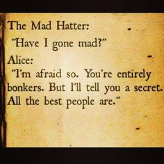 """Have I gone mad?"" ""I'm afraid so. You're entirely bonkers. But I'll tell you a secret. All the best people are..."" ~Alice :)"