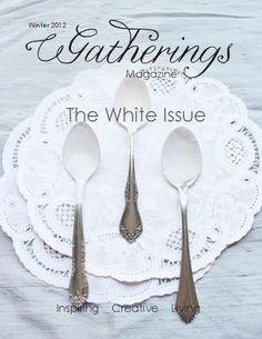 Gatherings digital magazine- The White Isuue. Indulge your senses with an inspired creative living publication featuring articles on crafts, food, interiors, style, and vintage collecting.