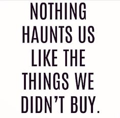 TRUE! Hate the feeling of being at home regretting not buying something special.