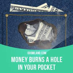 """Money burns a hole in your pocket"" means ""you can't keep from spending money"". Example: As soon as she gets paid she goes shopping. Money burns a hole in her pocket."