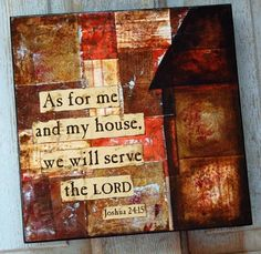 This piece of inspirational art shares the verse: As for me and my house we will serve the Lord. Joshua 24:15    This original piece is on a wooden canvas with sides painted black. Finished with varnish