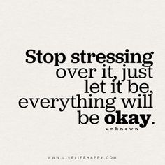 """Stop stressing over it, just let it be, everything will be okay."" - Unknown"