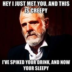The Most Interesting Man In The World - Hey i just met you, and this is creepy i've spiked your drink, and now your sleepy