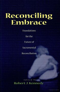 Reconciling Embrace: Foundations for the Future of Sacramental Reconciliation - edited by Robert Kennedy.