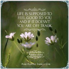 Elämän on tarkoitus tuntua hyvältä ja jos se ei tunnu olet poissa reitiltäsi. Abraham Hicks - Law of attraction