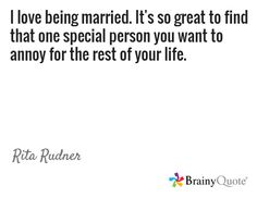 I love being married. It's so great to find that one special person you want to annoy for the rest of your life. / Rita Rudner