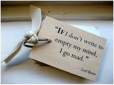 'if I don't write to empty my mind, I go mad' lord byron