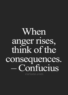 When anger rises, think of the consequences. ~Confucius.