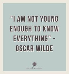 """I am not young enough to know everything""                                 -  Oscar Wilde quote http://theanonymousblonde.com/2013/08/04/quote-ology-oscar-wilde-edition/"
