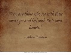 """""""Few are those who see with their own eyes and feel with their own hearts."""" ~ Albert Einstein"""