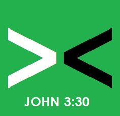 John 3:30 He must become greater. I must become less. I would like this for a tattoo.