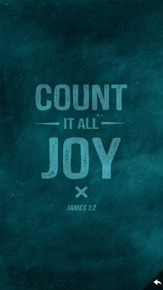 James 1:2 My brethren, count it all joy when you fall into various trials...